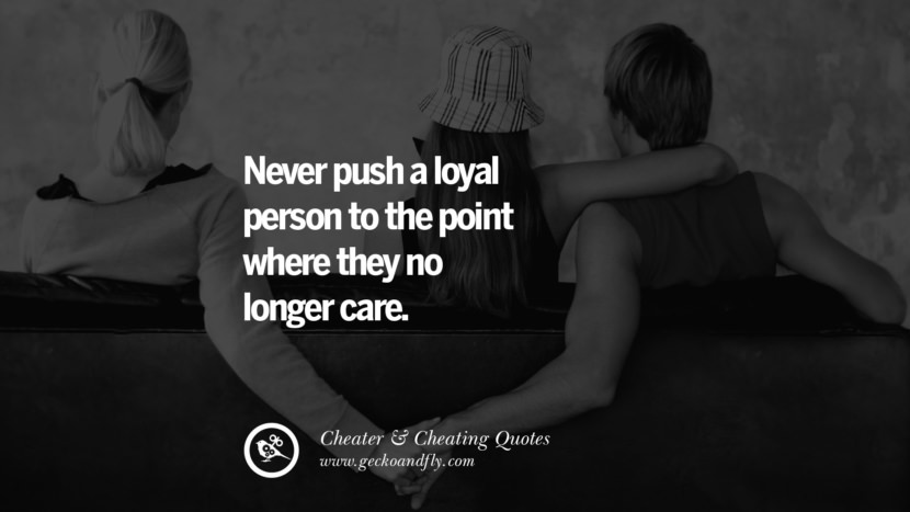 Never push a loyal person to the point where they no longer care. best tumblr quotes instagram pinterest Inspiring cheating men cheater boyfriend liar husband