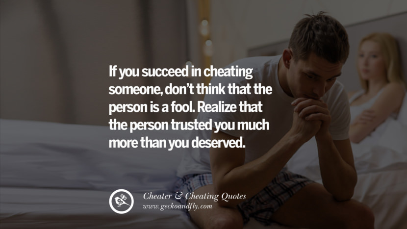 If you succeed in cheating someone, don't think that the person is a fool. Realize that the person trusted you much more than you deserved.