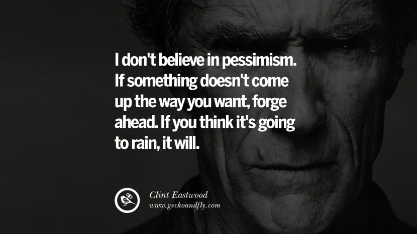I don't believe in pessimism. If something doesn't come up the way you want, forge ahead. If you think it's going to rain, it will.