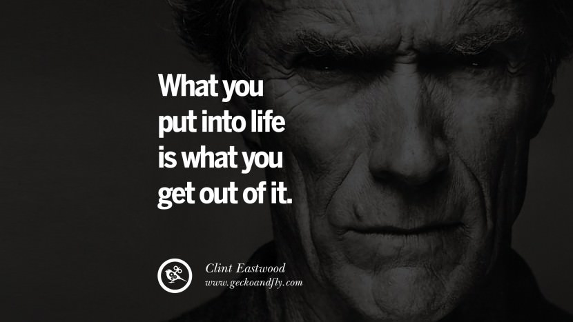 What you put into life is what you get out of it. best Clint Eastwood quotes tumblr instagram pinterest inspiring movie speech young