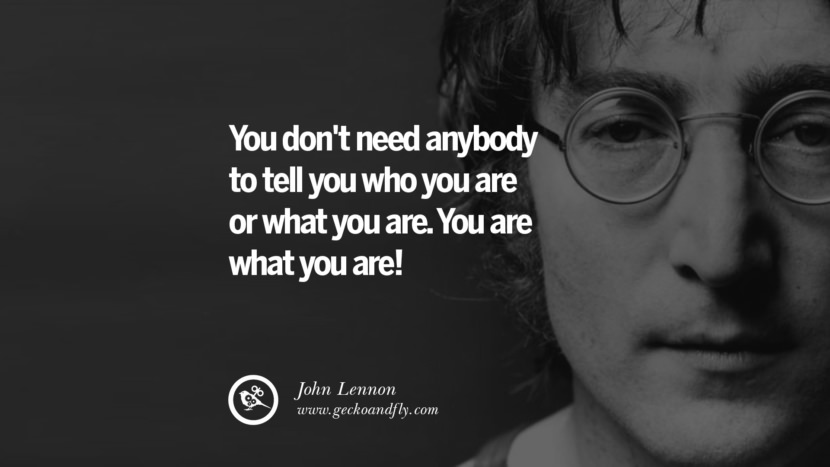You don't need anybody to tell you who you are or what you are. You are what you are! John Lennon Quotes on Love, Imagination, Peace and Death