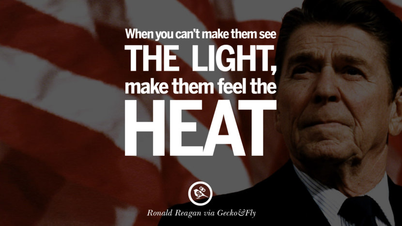 When you can't make them see the light, make them feel the heat. best president ronald reagan quotes tumblr instagram pinterest inspiring library airport uss school