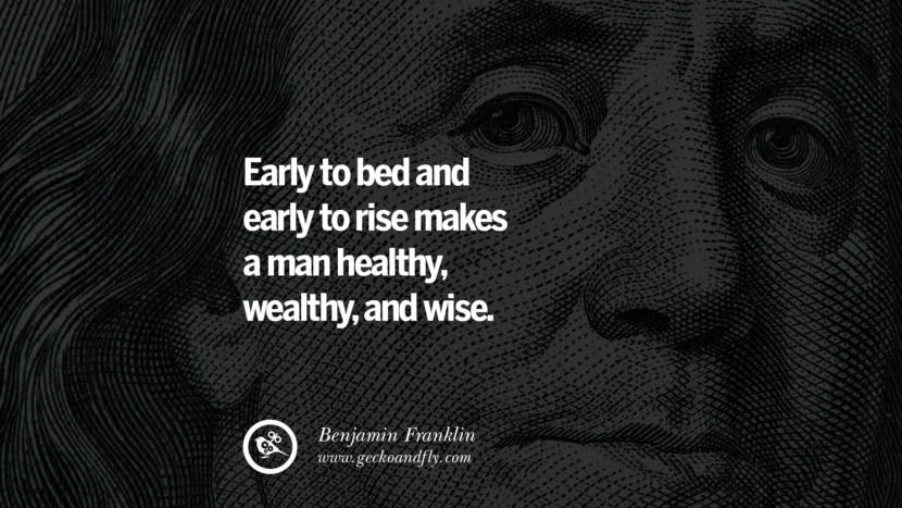 Early to bed and early to rise makes a man healthy, wealthy, and wise. Benjamin Franklin Quotes on Knowledge, Opportunities, and Liberty