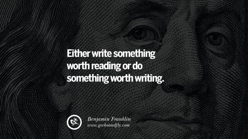 Either write something worth reading or do something worth writing. Benjamin Franklin Quotes on Knowledge, Opportunities, and Liberty