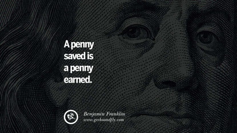 A penny saved is a penny earned. Benjamin Franklin Quotes on Knowledge, Opportunities, and Liberty