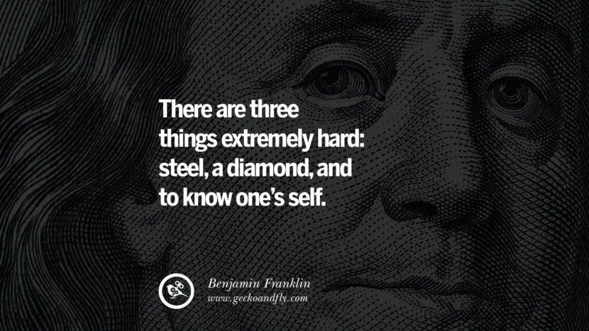 There are three things extremely hard: steel, a diamond, and to know one's self. Benjamin Franklin Quotes on Knowledge, Opportunities, and Liberty