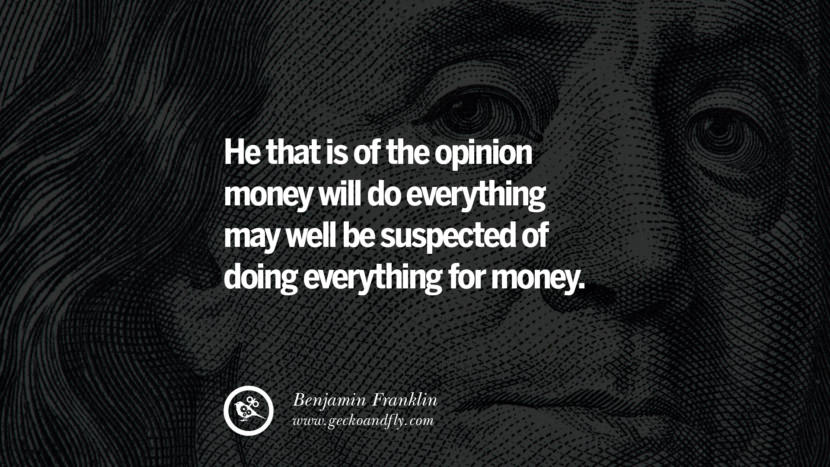 He that is of the opinion money will do everything may well be suspected of doing everything for money. Benjamin Franklin Quotes on Knowledge, Opportunities, and Liberty