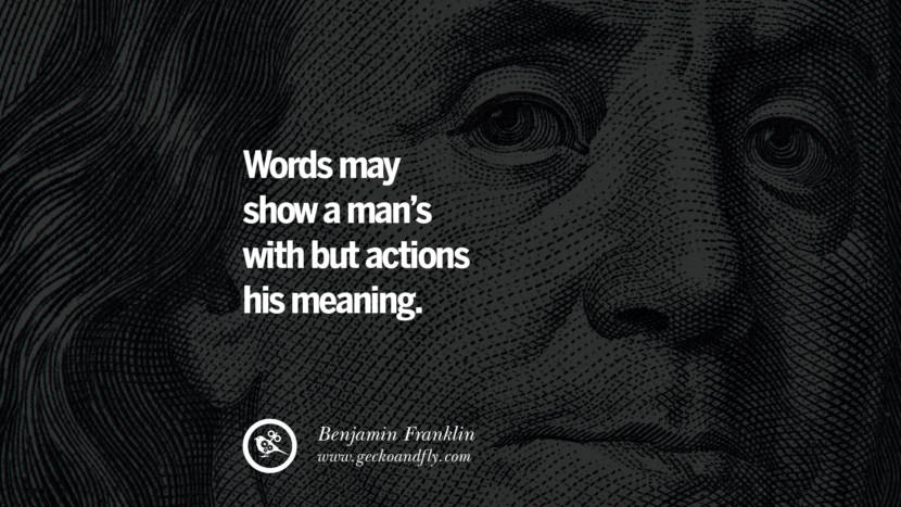 Words may show a man's with but actions his meaning. Benjamin Franklin Quotes on Knowledge, Opportunities, and Liberty