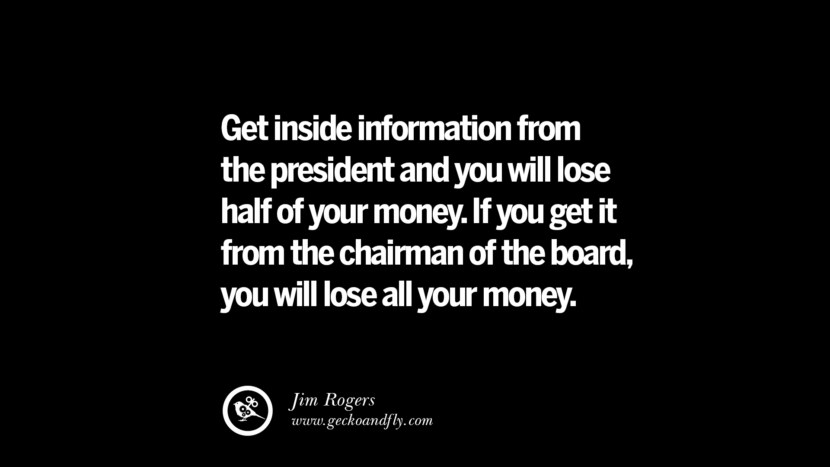 Get inside information from the president and you will lose half of your money. If you get it from the chairman of the board, you will lose all your money. – Jim Rogers Best Quotes on Financial Management and Investment Banking