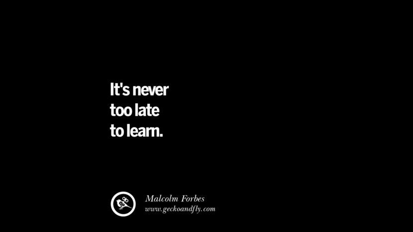 It's never too late to learn. – Malcolm Forbes Best Quotes on Financial Management and Investment Banking