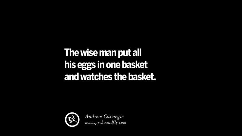 The wise man put all his eggs in one basket and watches the basket. – Andrew Carnegie Best Quotes on Financial Management and Investment Banking