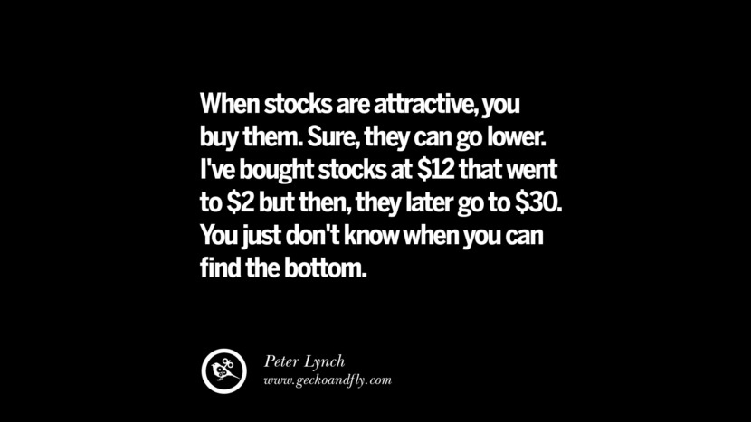 When stocks are attractive, you buy them. Sure, they can go lower. I've bought stocks at $12 that went to $2 but then, they later go to $30. You just don't know when you can find the bottom. – Peter Lynch Best Quotes on Financial Management and Investment Banking