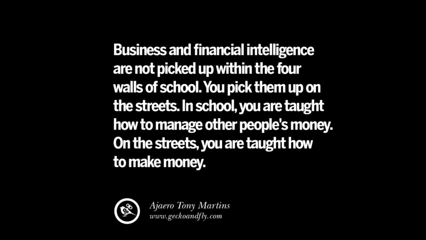 Business and financial intelligence are not picked up within the four walls of school. You pick them up on the streets. In school, you are taught how to manage other people's money. On the streets, you are taught how to make money. – Ajaero Tony Martins Best Quotes on Financial Management and Investment Banking
