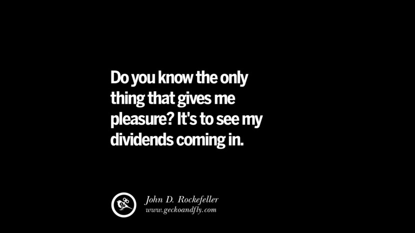Do you know the only thing that gives me pleasure? It's to see my dividends coming in. – John D. Rockefeller Best Quotes on Financial Management and Investment Banking