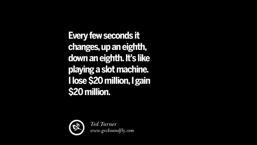 Every few seconds it changes, up an eighth, down an eighth. It's like playing a slot machine. I lose $20 million, i gain $20 million. – Ted Turner Best Quotes on Financial Management and Investment Banking