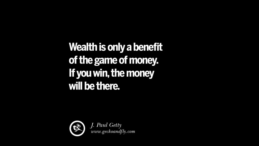 Wealth is only a benefit of the game of money. If you win, the money will be there. – J. Paul Getty Best Quotes on Financial Management and Investment Banking