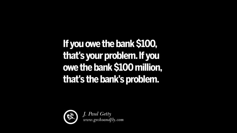 If you owe the bank $100, that's your problem. If you owe the bank $100 million, that's the bank's problem. – J. Paul Getty Best Quotes on Financial Management and Investment Banking