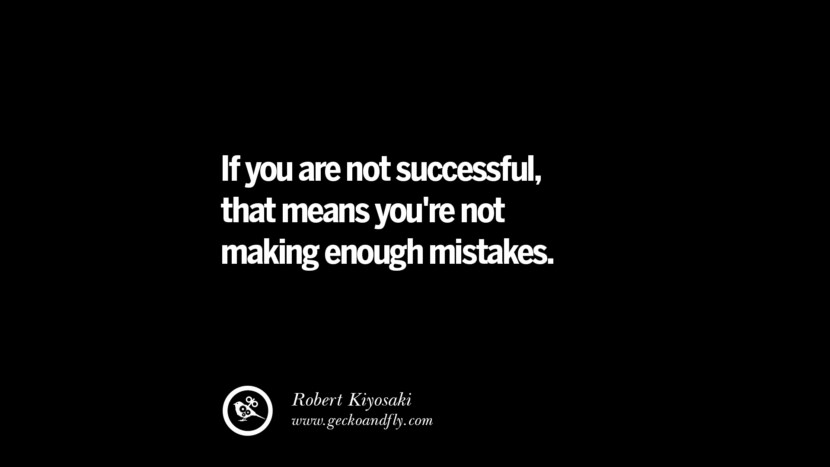 If you are not successful, that means you're not making enough mistakes. - Robert Kiyosaki Best Quotes on Financial Management and Investment Banking