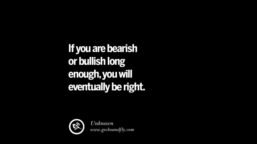 If you are bearish or bullish long enough, you will eventually be right. - Unknown Best Quotes on Financial Management and Investment Banking