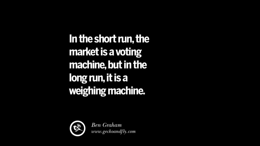 In the short run, the market is a voting machine, but in the long run, it is a weighing machine. - Ben Graham Best Quotes on Financial Management and Investment Banking