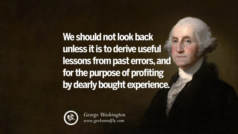 We should not look back unless it is to derive useful lessons from the past errors, and for the purpose of profiting by dearly bought experience. George Washington Quotes on Freedom, Faith, Religion, War and Peace
