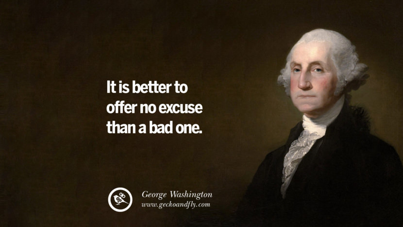 It is better to offer no excuse than a bad one. George Washington Quotes on Freedom, Faith, Religion, War and Peace
