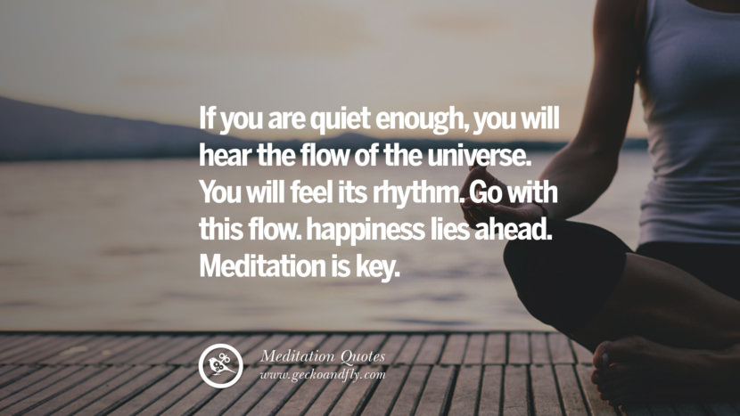 If you are quiet enough, you will hear the flow of the universe. You will feel its rhythm. Go with this flow. happiness lies ahead. Meditation is key. facebook instagram twitter tumblr pinterest poster wallpaper free guided mindfulness buddhist meditation for yoga sleeping relaxing