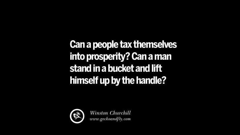 Can a people tax themselves into prosperity? Can a man stand in a bucket and lift himself up by the handle? - Winston Churchill Quotes on The Good, Bad and Evil of Federal Income Tax
