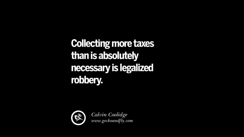 Collecting more taxes than is absolutely necessary is legalized robbery. - Calvin Coolidge Quotes on The Good, Bad and Evil of Federal Income Tax