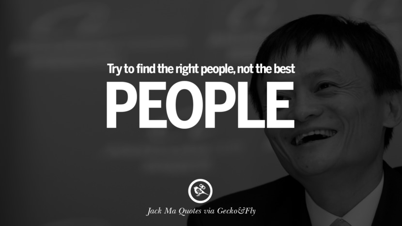 Try to find the right people, not the best people. Jack Ma Quotes on Entrepreneurship, Success, Failure and Competition