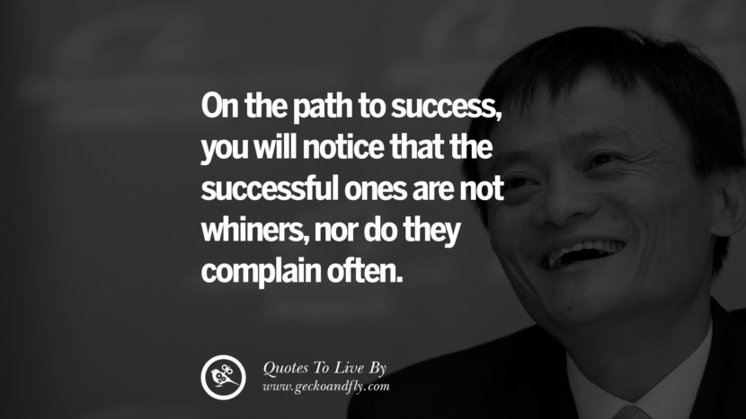 On the path to success, you will notice that the successful ones are not whiners, nor do they complain often. Jack Ma Quotes on Entrepreneurship, Success, Failure and Competition