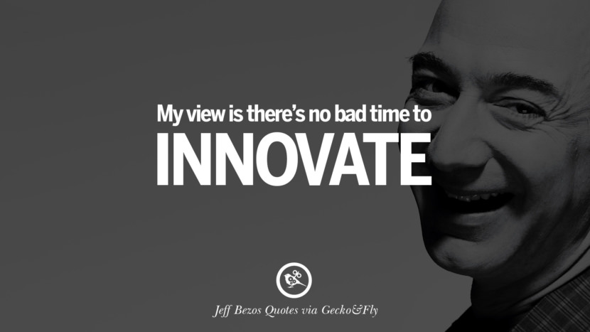My view is there's no bad time to innovate. Jeff Bezos Quotes on Innovation, Business, Commerce and Customers