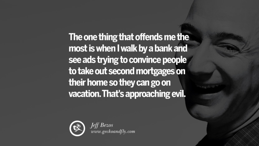 The one thing that offends me the most is when I walk by a bank and see ads trying to convince people to take out second mortgages on their home so they can go on vacation. That's approaching evil. Jeff Bezos Quotes on Innovation, Business, Commerce and Customers