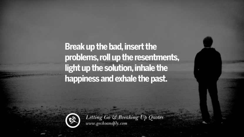 Break up the bad, insert the problems, roll up the resentments, light up the solution, inhale the happiness and exhale the past. Quotes About Moving Forward From A Bad Relationship facebook instagram twitter tumblr pinterest best