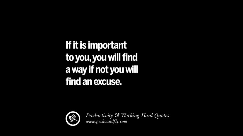 If it is important to you, you will find a way if not you will find an excuse. Inspiring Quotes On Productivity And Working Hard To Achieve Success facebook instagram twitter tumblr pinterest poster wallpaper download