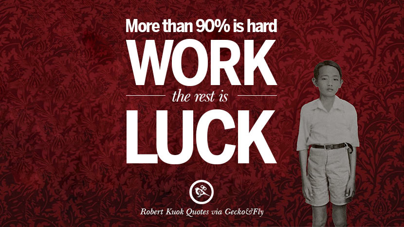 More than 90% is hard work, the rest is luck. Inspiring Robert Kuok Quotes on Business, Opportunities, and Success