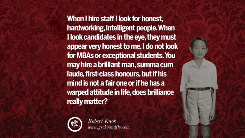 When I hire staff I look for honest, hardworking, intelligent people. When I look candidates in the eye, they must appear very honest to me. I do not look for MBAs or exceptional students. You may hire a brilliant man, summa cum laude, first-class honours, but if his mind is not a fair one or if he has a warped attitude in life, does brilliance really matter? Inspiring Robert Kuok Quotes on Business, Opportunities, and Success