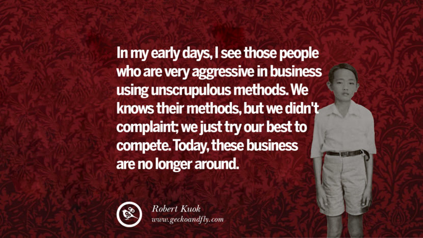 In my early days, I see those people who are very aggressive in business using unscrupulous methods. We knows their methods, but we didn't complaint; we just try our best to compete. Today, these business are no longer around. Inspiring Robert Kuok Quotes on Business, Opportunities, and Success