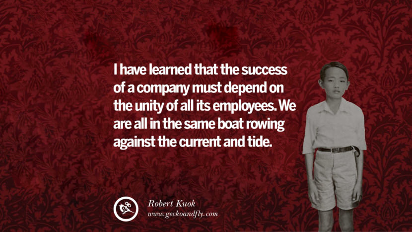 I have learned that the success of a company must depend on the unity of all its employees. We are all in the same boat rowing against the current and tide.