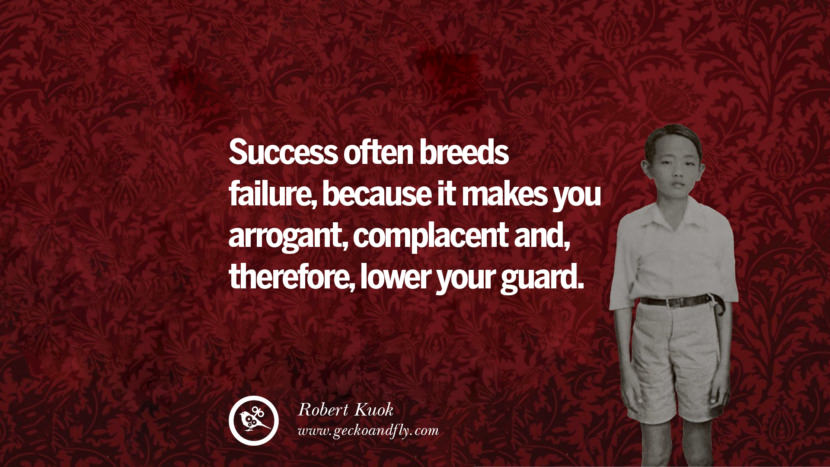 Success often breeds failure, because it makes you arrogant, complacent and therefore lower your guards.
