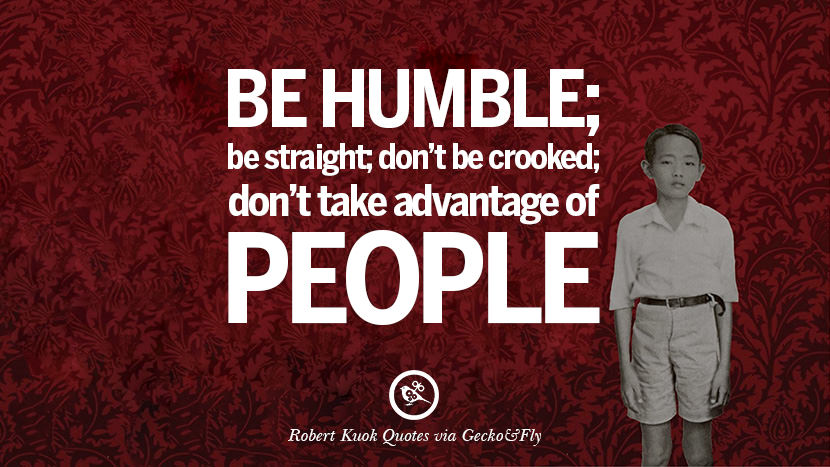 Be humble; be straight; don't be crooked; don't take advantage of people.