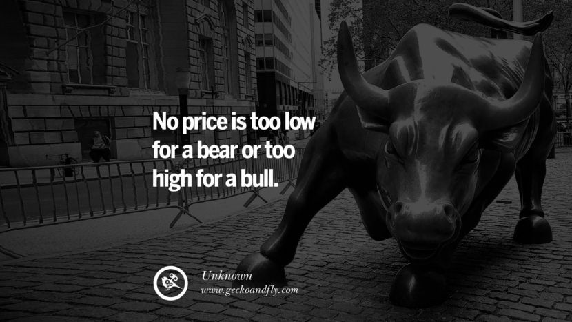 No price is too low for a bear or too high for a bull. - Unknown Inspiring Stock Market Investment Quotes by Successful Investors