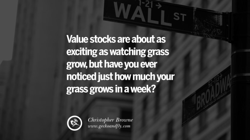 value stocks are about as exciting as watching grass grow, but have you ever noticed just how much your grass grows in a week? - Christopher Browne Inspiring Stock Market Investment Quotes by Successful Investors