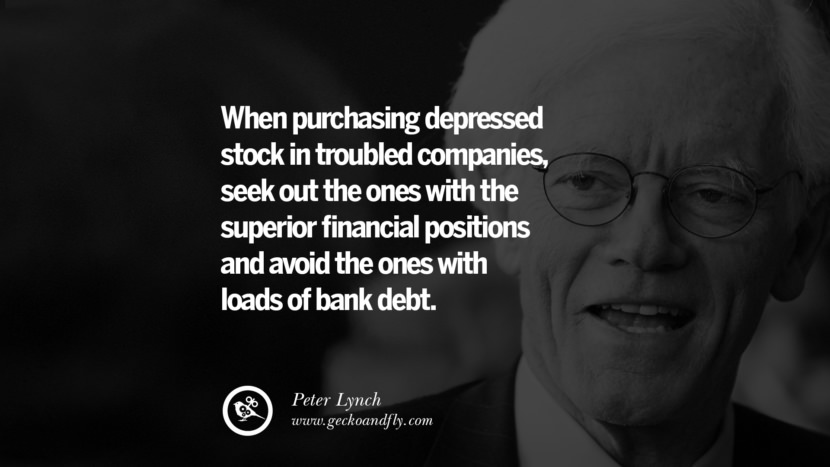When purchasing depressed stock in troubled companies, seek out the ones with the superior financial positions and avoid the ones with loads of bank debt. - Peter Lynch Inspiring Stock Market Investment Quotes by Successful Investors