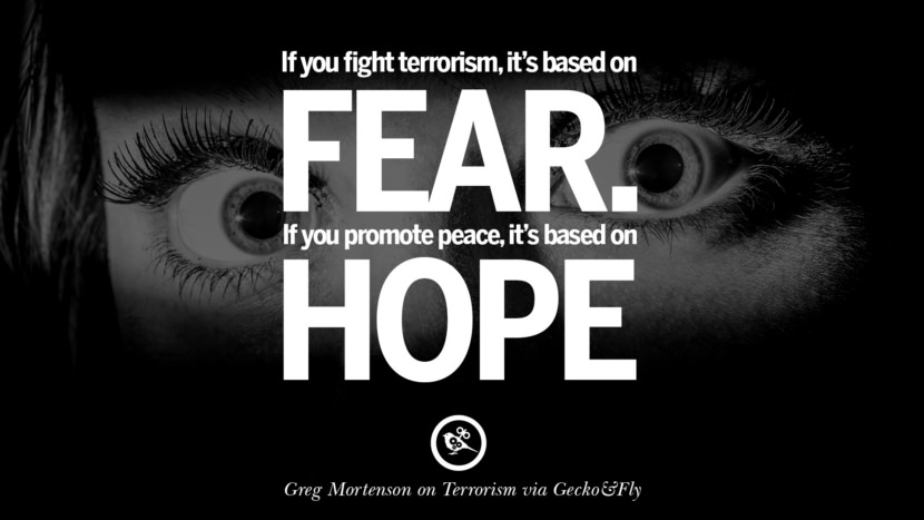 If you fight terrorism, it is based on fear. If you promote peace, it's based on hope. - Greg Mortenson