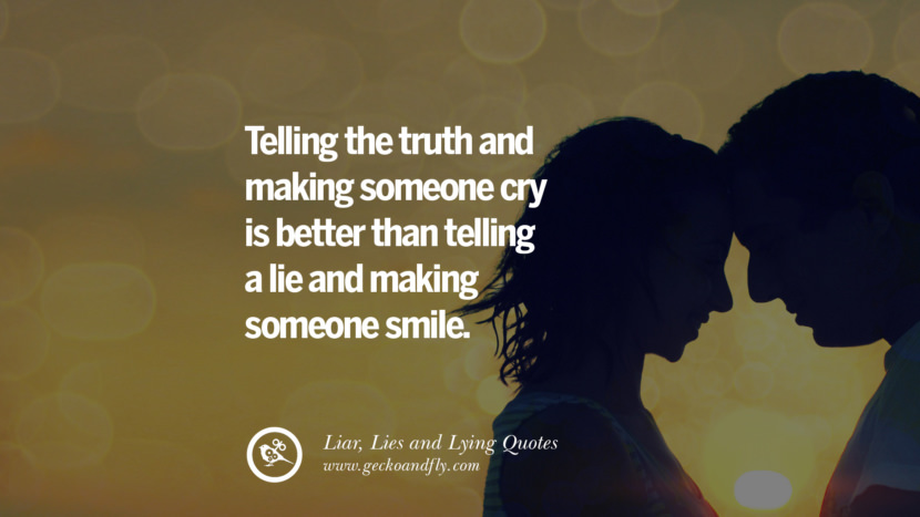 Telling the truth and making someone cry is better than telling a lie and making someone smile. Quotes About Liar, Lies and Lying Boyfriend In A Relationship Girlfriend catching facebook instagram twitter tumblr pinterest best