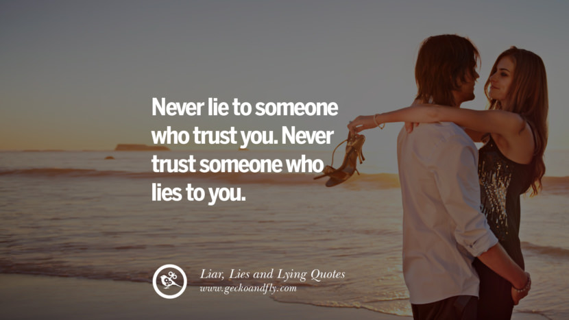 Never lie to someone who trust you. Never trust someone who lies to you. Quotes About Liar, Lies and Lying Boyfriend In A Relationship Girlfriend catching facebook instagram twitter tumblr pinterest best