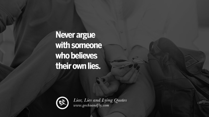 Never argue with someone who believes their own lies. Quotes About Liar, Lies and Lying Boyfriend In A Relationship Girlfriend catching facebook instagram twitter tumblr pinterest best