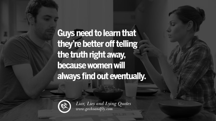 Guys need to learn that they're better off telling the truth right away, because women will always find out eventually. Quotes About Liar, Lies and Lying Boyfriend In A Relationship Girlfriend catching facebook instagram twitter tumblr pinterest best