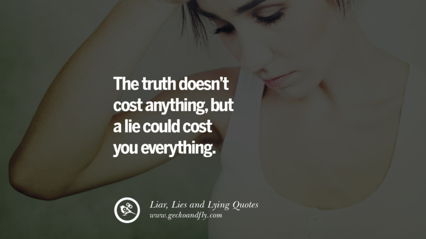 The truth doesn't cost anything, but a lie could cost your everything. Quotes About Liar, Lies and Lying Boyfriend In A Relationship Girlfriend catching facebook instagram twitter tumblr pinterest best